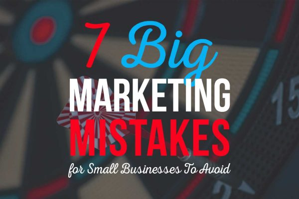 7 Big Marketing Mistakes for Small Businesses To Avoid